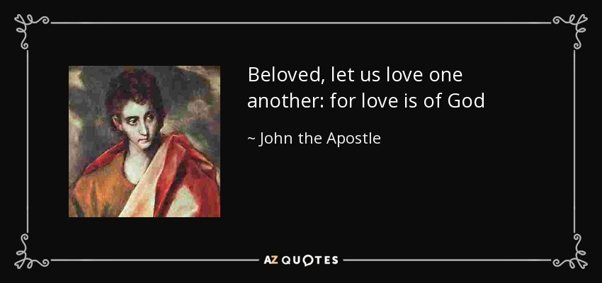 Beloved, let us love one another: for love is of God - John the Apostle