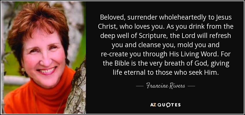 Beloved, surrender wholeheartedly to Jesus Christ, who loves you. As you drink from the deep well of Scripture, the Lord will refresh you and cleanse you, mold you and re-create you through His Living Word. For the Bible is the very breath of God, giving life eternal to those who seek Him. - Francine Rivers