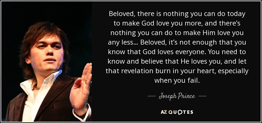 Beloved, there is nothing you can do today to make God love you more, and there's nothing you can do to make Him love you any less… Beloved, it's not enough that you know that God loves everyone. You need to know and believe that He loves you, and let that revelation burn in your heart, especially when you fail. - Joseph Prince