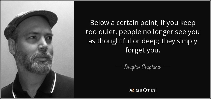 Below a certain point, if you keep too quiet, people no longer see you as thoughtful or deep; they simply forget you. - Douglas Coupland