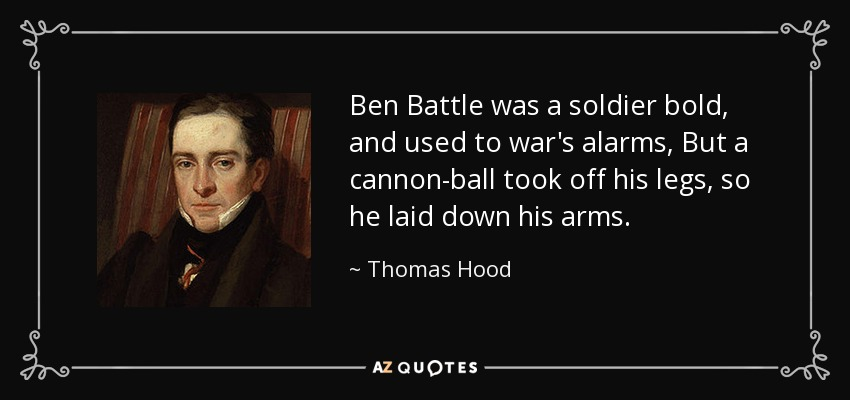 Ben Battle was a soldier bold, and used to war's alarms, But a cannon-ball took off his legs, so he laid down his arms. - Thomas Hood