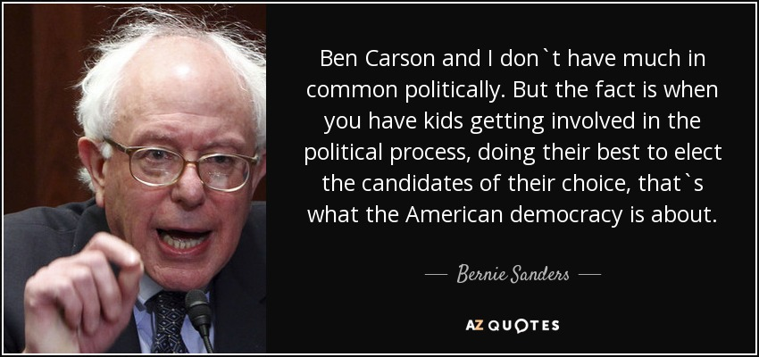 Ben Carson and I don`t have much in common politically. But the fact is when you have kids getting involved in the political process, doing their best to elect the candidates of their choice, that`s what the American democracy is about. - Bernie Sanders