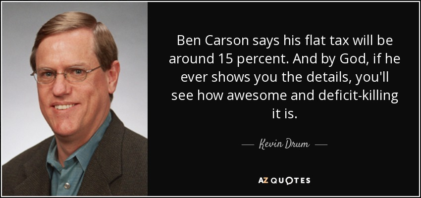 Ben Carson says his flat tax will be around 15 percent. And by God, if he ever shows you the details, you'll see how awesome and deficit-killing it is. - Kevin Drum