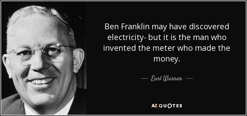 Ben Franklin may have discovered electricity- but it is the man who invented the meter who made the money. - Earl Warren