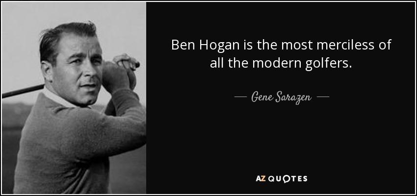 Ben Hogan is the most merciless of all the modern golfers. - Gene Sarazen