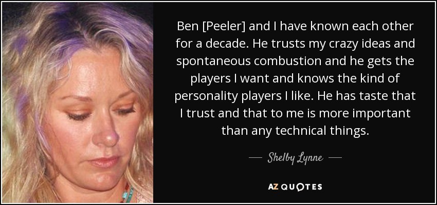 Ben [Peeler] and I have known each other for a decade. He trusts my crazy ideas and spontaneous combustion and he gets the players I want and knows the kind of personality players I like. He has taste that I trust and that to me is more important than any technical things. - Shelby Lynne