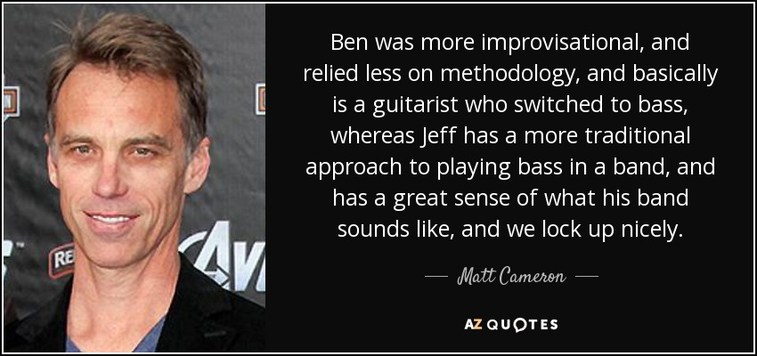Ben was more improvisational, and relied less on methodology, and basically is a guitarist who switched to bass, whereas Jeff has a more traditional approach to playing bass in a band, and has a great sense of what his band sounds like, and we lock up nicely. - Matt Cameron