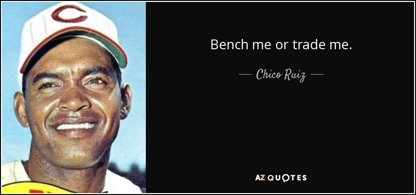 Bench me or trade me. - Chico Ruiz