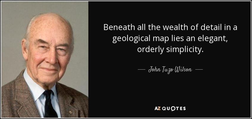 Beneath all the wealth of detail in a geological map lies an elegant, orderly simplicity. - John Tuzo Wilson