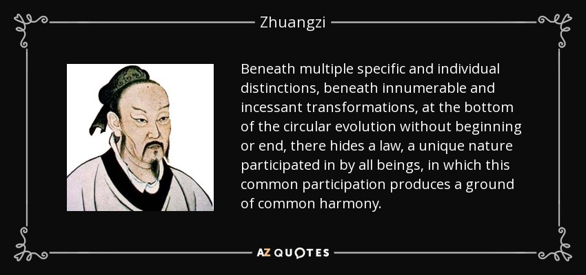 Beneath multiple specific and individual distinctions, beneath innumerable and incessant transformations, at the bottom of the circular evolution without beginning or end, there hides a law, a unique nature participated in by all beings, in which this common participation produces a ground of common harmony. - Zhuangzi