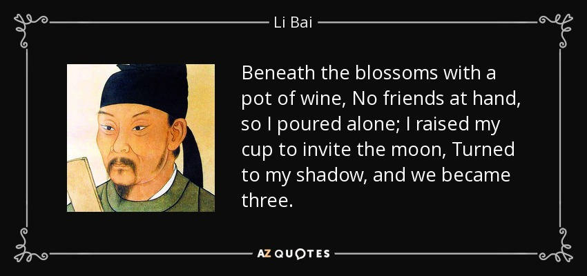 Beneath the blossoms with a pot of wine, No friends at hand, so I poured alone; I raised my cup to invite the moon, Turned to my shadow, and we became three. - Li Bai