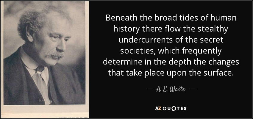 Beneath the broad tides of human history there flow the stealthy undercurrents of the secret societies, which frequently determine in the depth the changes that take place upon the surface. - A. E. Waite