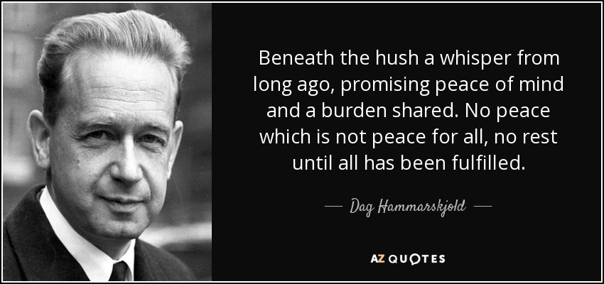 Beneath the hush a whisper from long ago, promising peace of mind and a burden shared. No peace which is not peace for all, no rest until all has been fulfilled. - Dag Hammarskjold