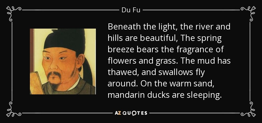 Beneath the light, the river and hills are beautiful, The spring breeze bears the fragrance of flowers and grass. The mud has thawed, and swallows fly around. On the warm sand, mandarin ducks are sleeping. - Du Fu