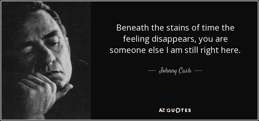 Beneath the stains of time the feeling disappears, you are someone else I am still right here. - Johnny Cash
