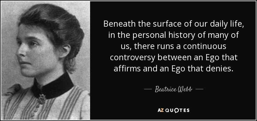 Beneath the surface of our daily life, in the personal history of many of us, there runs a continuous controversy between an Ego that affirms and an Ego that denies. - Beatrice Webb