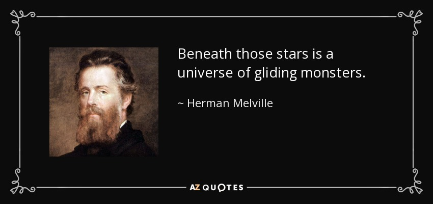 Beneath those stars is a universe of gliding monsters. - Herman Melville