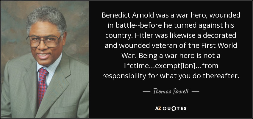 Benedict Arnold was a war hero, wounded in battle--before he turned against his country. Hitler was likewise a decorated and wounded veteran of the First World War. Being a war hero is not a lifetime...exempt[ion]...from responsibility for what you do thereafter. - Thomas Sowell