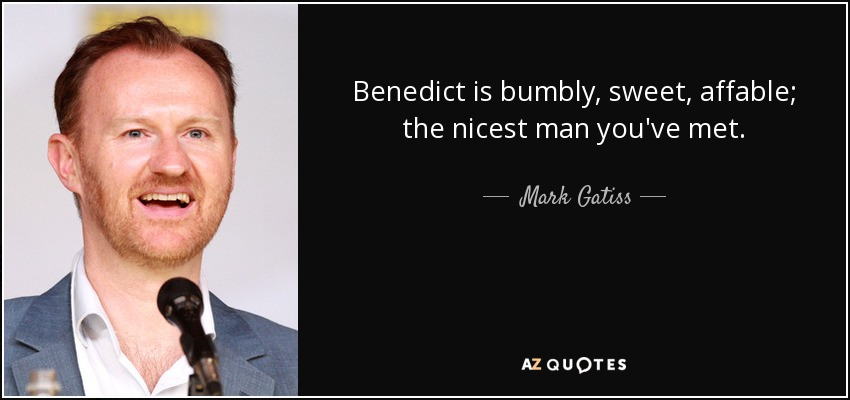 Benedict is bumbly, sweet, affable; the nicest man you've met. - Mark Gatiss