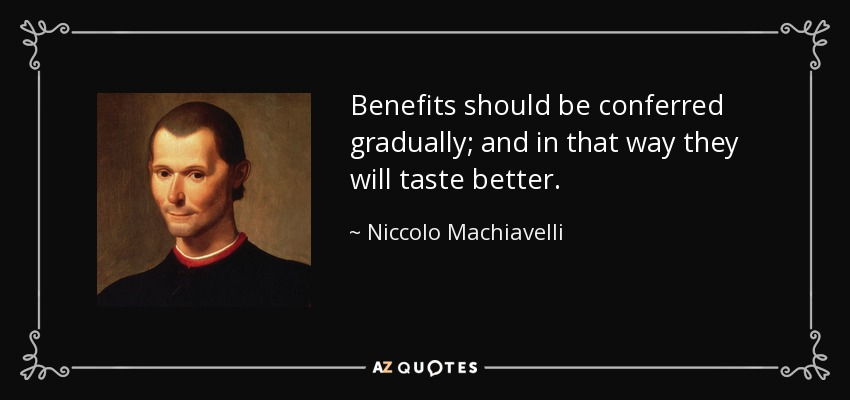 Benefits should be conferred gradually; and in that way they will taste better. - Niccolo Machiavelli