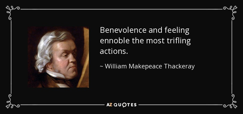 Benevolence and feeling ennoble the most trifling actions. - William Makepeace Thackeray