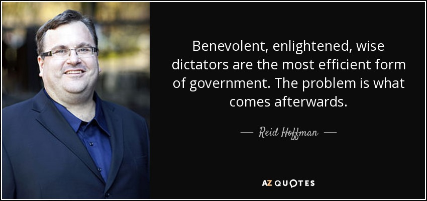 Benevolent, enlightened, wise dictators are the most efficient form of government. The problem is what comes afterwards. - Reid Hoffman