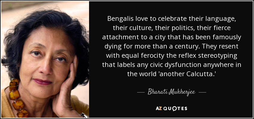 Bengalis love to celebrate their language, their culture, their politics, their fierce attachment to a city that has been famously dying for more than a century. They resent with equal ferocity the reflex stereotyping that labels any civic dysfunction anywhere in the world 'another Calcutta.' - Bharati Mukherjee