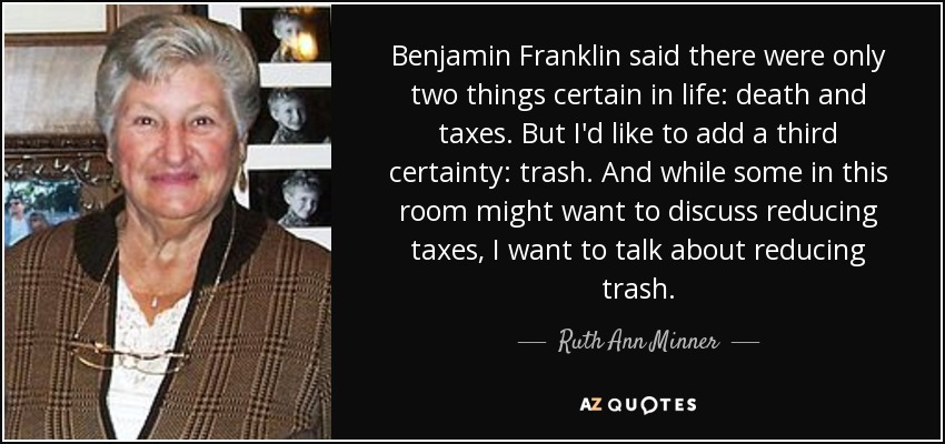 Benjamin Franklin said there were only two things certain in life: death and taxes. But I'd like to add a third certainty: trash. And while some in this room might want to discuss reducing taxes, I want to talk about reducing trash. - Ruth Ann Minner