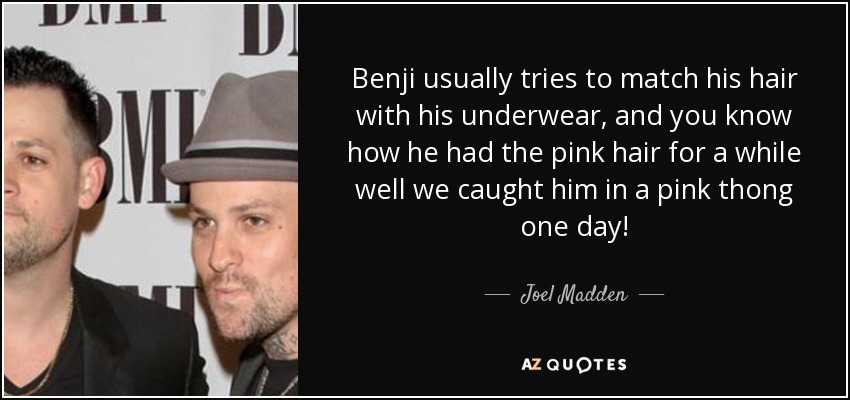 Benji usually tries to match his hair with his underwear, and you know how he had the pink hair for a while well we caught him in a pink thong one day! - Joel Madden