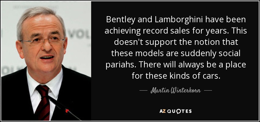 Bentley and Lamborghini have been achieving record sales for years. This doesn't support the notion that these models are suddenly social pariahs. There will always be a place for these kinds of cars. - Martin Winterkorn