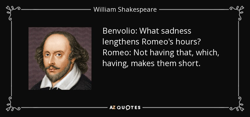 Benvolio: What sadness lengthens Romeo's hours? Romeo: Not having that, which, having, makes them short. - William Shakespeare