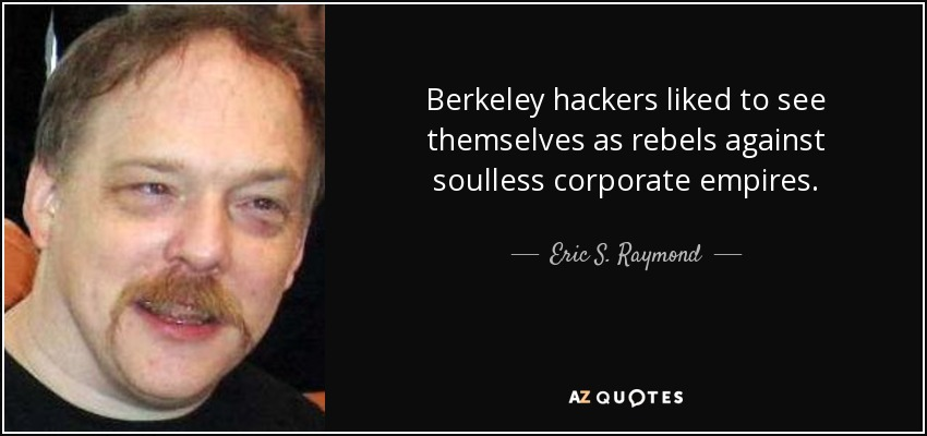 Berkeley hackers liked to see themselves as rebels against soulless corporate empires. - Eric S. Raymond