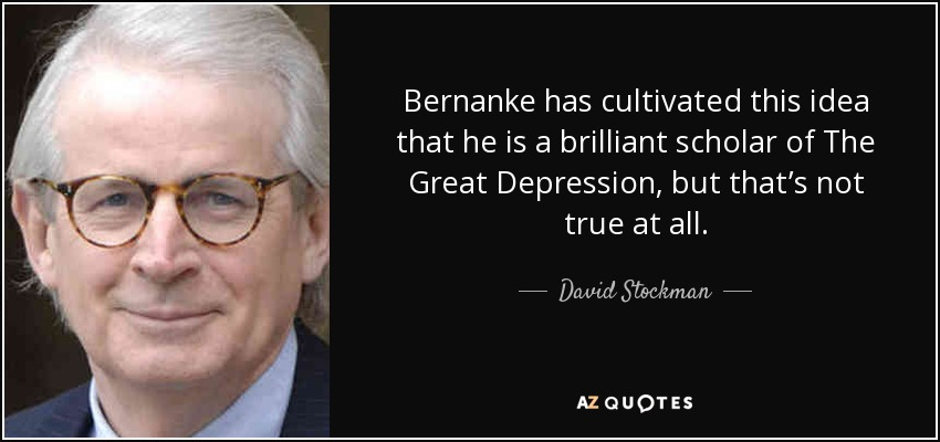 Bernanke has cultivated this idea that he is a brilliant scholar of The Great Depression, but that's not true at all. - David Stockman