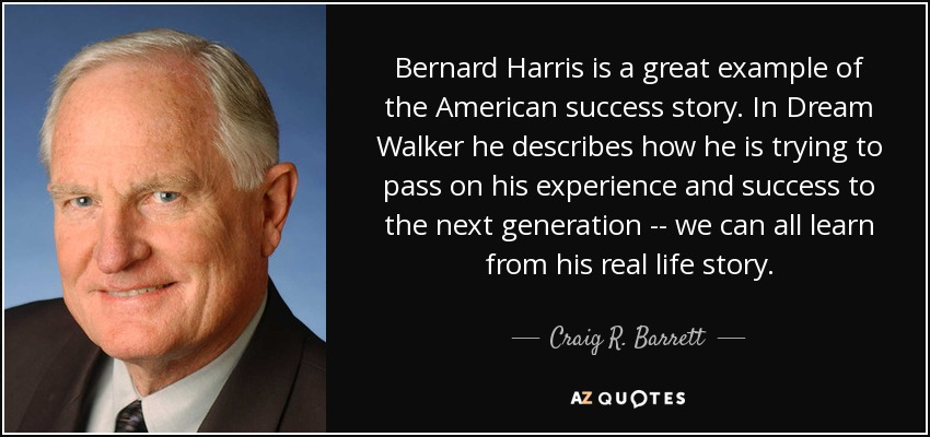 Bernard Harris is a great example of the American success story. In Dream Walker he describes how he is trying to pass on his experience and success to the next generation -- we can all learn from his real life story. - Craig R. Barrett