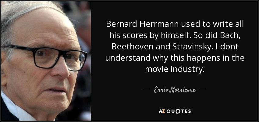 Bernard Herrmann used to write all his scores by himself. So did Bach, Beethoven and Stravinsky. I dont understand why this happens in the movie industry. - Ennio Morricone