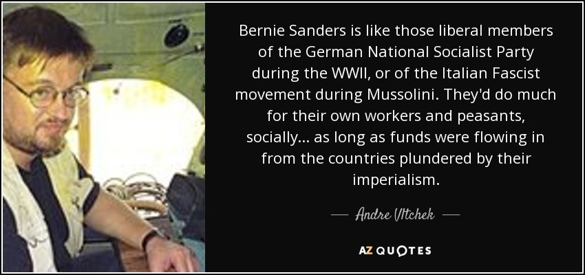 Bernie Sanders is like those liberal members of the German National Socialist Party during the WWII, or of the Italian Fascist movement during Mussolini. They'd do much for their own workers and peasants, socially... as long as funds were flowing in from the countries plundered by their imperialism. - Andre Vltchek