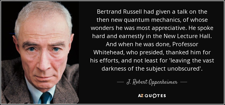 Bertrand Russell had given a talk on the then new quantum mechanics, of whose wonders he was most appreciative. He spoke hard and earnestly in the New Lecture Hall. And when he was done, Professor Whitehead, who presided, thanked him for his efforts, and not least for 'leaving the vast darkness of the subject unobscured'. - J. Robert Oppenheimer