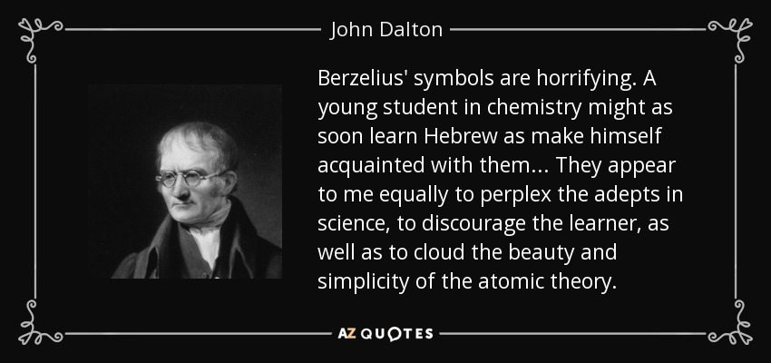 Berzelius' symbols are horrifying. A young student in chemistry might as soon learn Hebrew as make himself acquainted with them... They appear to me equally to perplex the adepts in science, to discourage the learner, as well as to cloud the beauty and simplicity of the atomic theory. - John Dalton