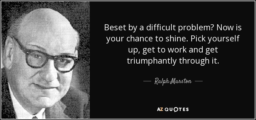 Beset by a difficult problem? Now is your chance to shine. Pick yourself up, get to work and get triumphantly through it. - Ralph Marston