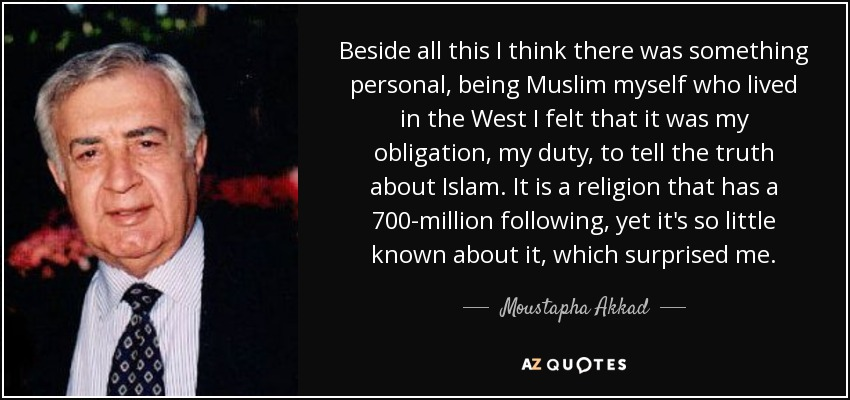 Beside all this I think there was something personal, being Muslim myself who lived in the west I felt that it was my obligation my duty to tell the truth about Islam. It is a religion that has a 700 million following, yet it's so little known about it which surprised me. - Moustapha Akkad