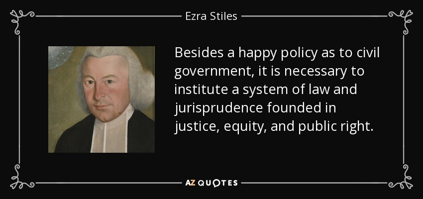 Besides a happy policy as to civil government, it is necessary to institute a system of law and jurisprudence founded in justice, equity, and public right. - Ezra Stiles