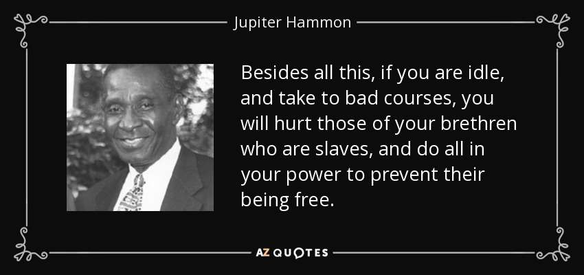 Besides all this, if you are idle, and take to bad courses, you will hurt those of your brethren who are slaves, and do all in your power to prevent their being free. - Jupiter Hammon