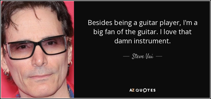 Besides being a guitar player, I'm a big fan of the guitar. I love that damn instrument. - Steve Vai
