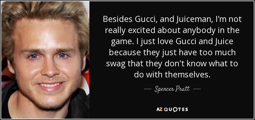 Besides Gucci, and Juiceman, I'm not really excited about anybody in the game. I just love Gucci and Juice because they just have too much swag that they don't know what to do with themselves. - Spencer Pratt