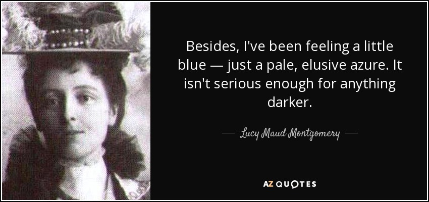 Besides, I've been feeling a little blue — just a pale, elusive azure. It isn't serious enough for anything darker. - Lucy Maud Montgomery