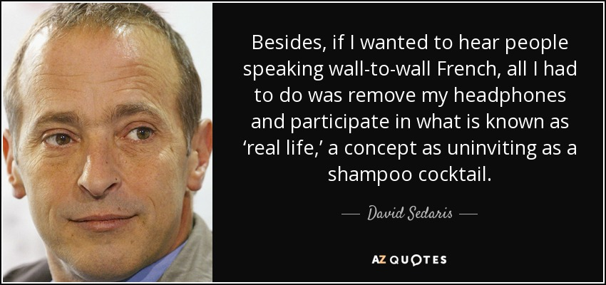 Besides, if I wanted to hear people speaking wall-to-wall French, all I had to do was remove my headphones and participate in what is known as 'real life,' a concept as uninviting as a shampoo cocktail. - David Sedaris