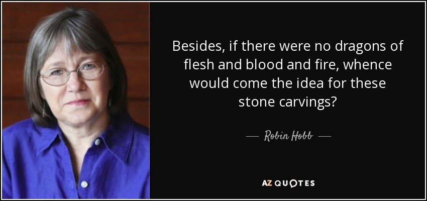 Besides, if there were no dragons of flesh and blood and fire, whence would come the idea for these stone carvings? - Robin Hobb