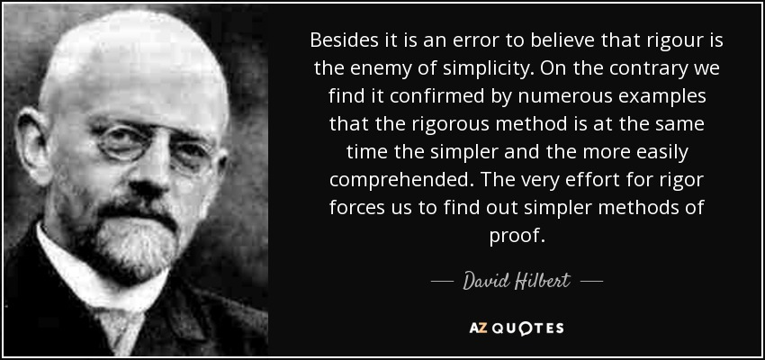 Besides it is an error to believe that rigour is the enemy of simplicity. On the contrary we find it confirmed by numerous examples that the rigorous method is at the same time the simpler and the more easily comprehended. The very effort for rigor forces us to find out simpler methods of proof. - David Hilbert