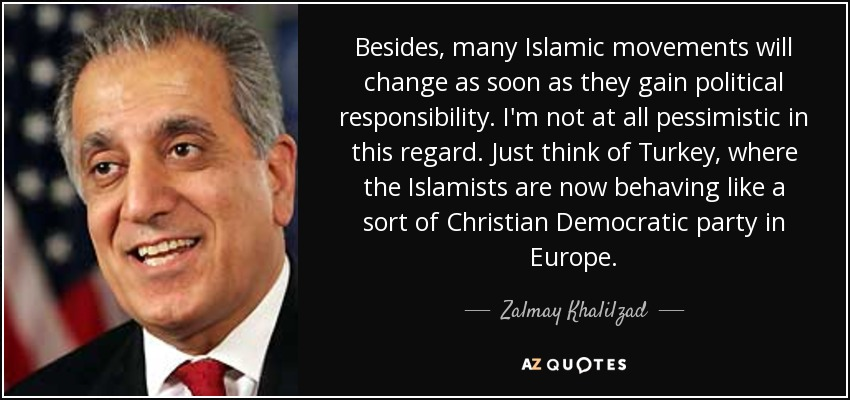 Besides, many Islamic movements will change as soon as they gain political responsibility. I'm not at all pessimistic in this regard. Just think of Turkey, where the Islamists are now behaving like a sort of Christian Democratic party in Europe. - Zalmay Khalilzad