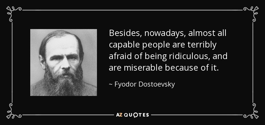 Besides, nowadays, almost all capable people are terribly afraid of being ridiculous, and are miserable because of it. - Fyodor Dostoevsky